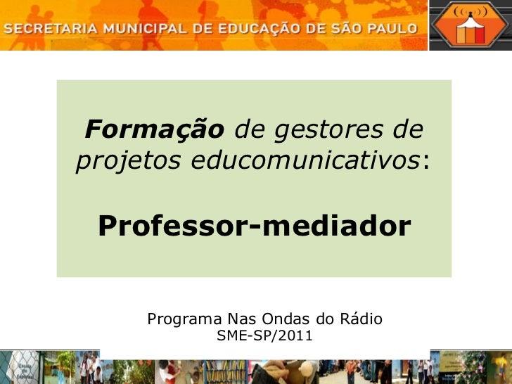 Programa Nas Ondas do Rádio SME-SP/2011 Formação  de gestores de projetos educomunicativos : Professor-mediador