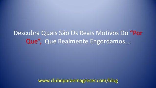 """Descubra Quais São Os Reais Motivos Do """"Por Que"""", Que Realmente Engordamos...  www.clubeparaemagrecer.com/blog"""