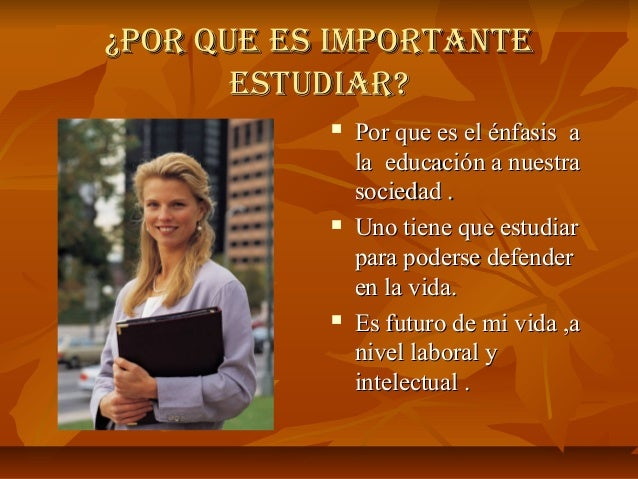 ¿Por Que es imPortante¿Por Que es imPortante estudiar?estudiar?  Por que es el énfasis aPor que es el énfasis a la educac...