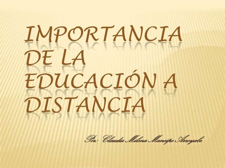 Importancia de la educación a distancia<br />Por: Claudia Milena Mancipe Arroyabe<br />