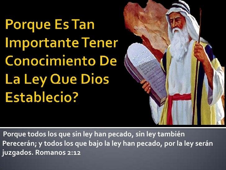 Porque todos los que sin ley han pecado, sin ley tambiénPerecerán; y todos los que bajo la ley han pecado, por la ley será...