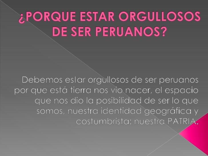 ¿PORQUE ESTAR ORGULLOSOS DE SER PERUANOS?<br />Debemos estar orgullosos de ser peruanos  por que está tierra nos vio nacer...