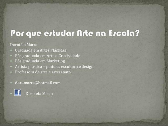 Dorotéia Marra Graduada em Artes Plásticas Pós graduada em Arte e Criatividade Pós graduada em Marketing Artista plást...