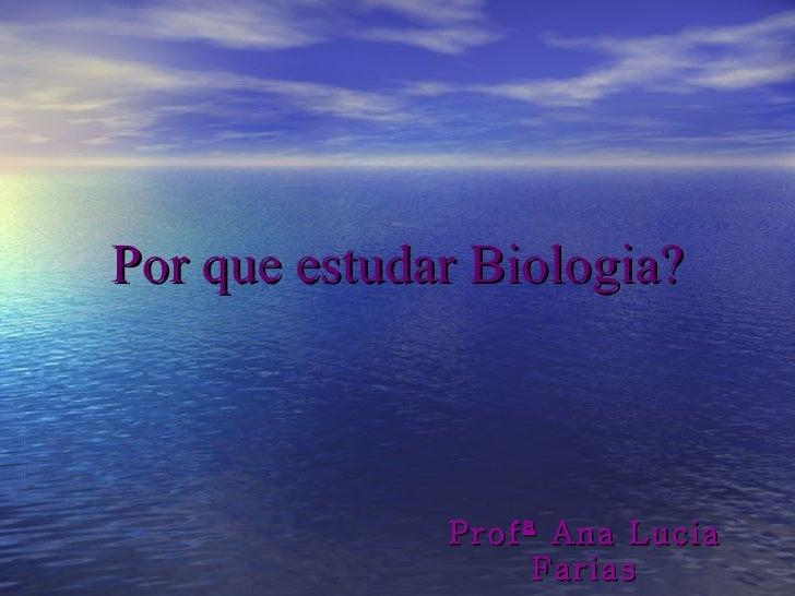 Por que estudar Biologia? Profª Ana Lucia Farias