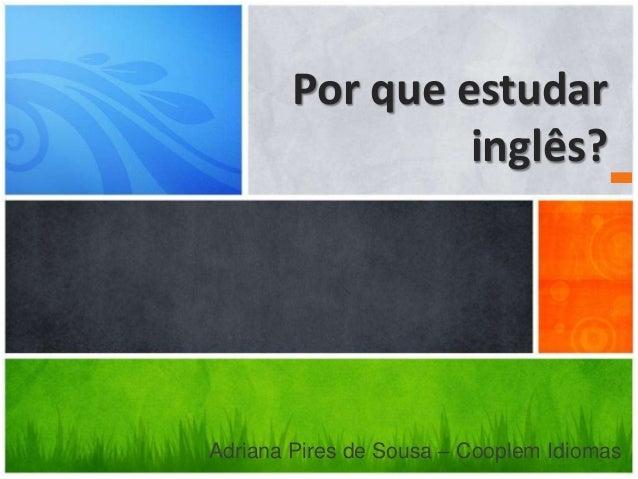 Por que estudar inglês? Adriana Pires de Sousa – Cooplem Idiomas