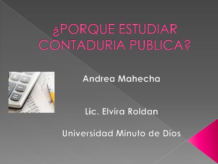¿PORQUE ESTUDIAR CONTADURIA PUBLICA? <br />Andrea Mahecha<br />Lic. Elvira Roldan<br />Universidad Minuto de Dios<br />