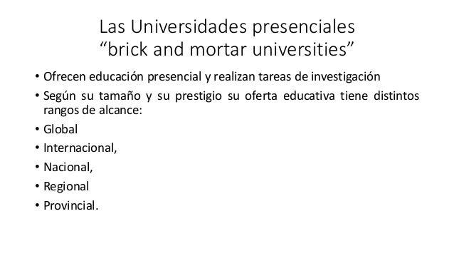 """Las Universidades presenciales """"brick and mortar universities"""" • Ofrecen educación presencial y realizan tareas de investi..."""