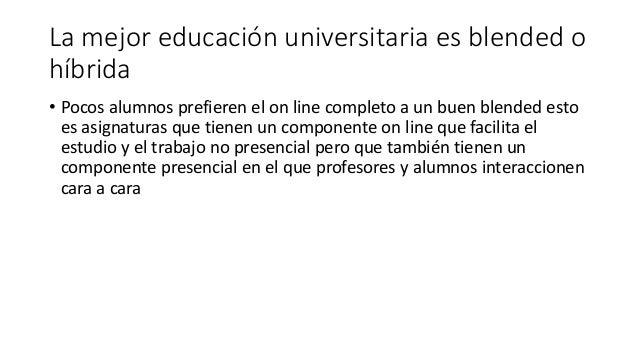 La mejor educación universitaria es blended o híbrida • Pocos alumnos prefieren el on line completo a un buen blended esto...