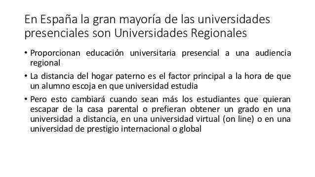 En España la gran mayoría de las universidades presenciales son Universidades Regionales • Proporcionan educación universi...