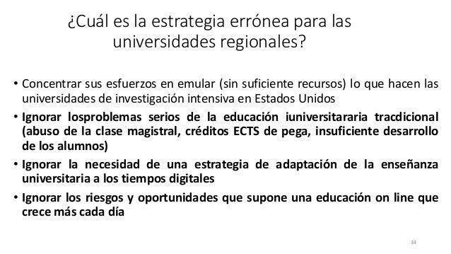 ¿Cuál es la estrategia errónea para las universidades regionales? • Concentrar sus esfuerzos en emular (sin suficiente rec...