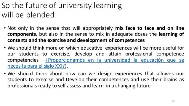So the future of university learning will be blended • Not only in the sense that will appropriately mix face to face and ...