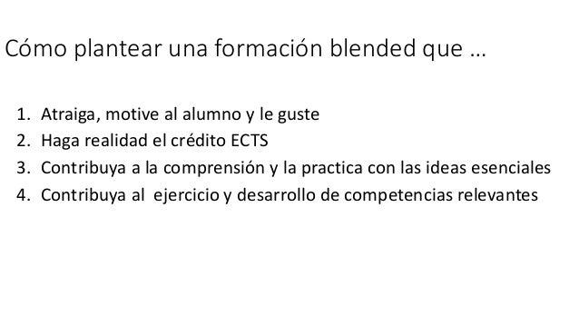 Cómo plantear una formación blended que … 1. Atraiga, motive al alumno y le guste 2. Haga realidad el crédito ECTS 3. Cont...