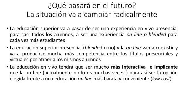 ¿Qué pasará en el futuro? La situación va a cambiar radicalmente • La educación superior va a pasar de ser una experiencia...