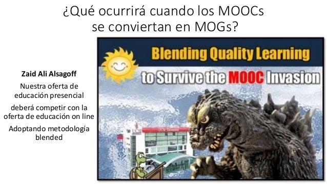 ¿Qué ocurrirá cuando los MOOCs se conviertan en MOGs? Zaid Ali Alsagoff Nuestra oferta de educación presencial deberá comp...