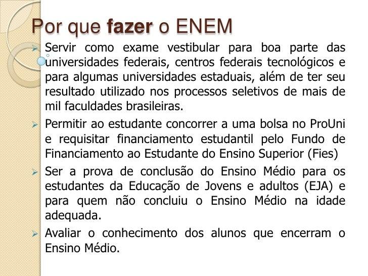 Por que fazer o ENEM<br /><ul><li>Servir como exame vestibular para boa parte das universidades federais, centros federais...