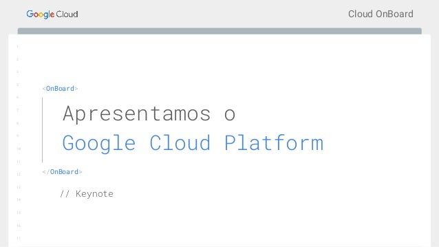 Cloud OnBoard 1 2 3 5 6 7 8 9 10 11 12 13 14 15 16 17 <OnBoard> </OnBoard> Apresentamos o Google Cloud Platform // Keynote