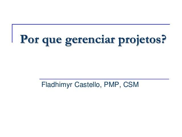 Por que gerenciar projetos? Fladhimyr Castello, PMP, CSM