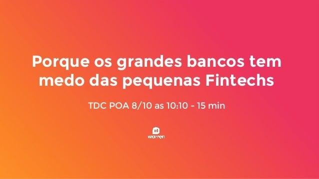 Porque os grandes bancos tem medo das pequenas Fintechs TDC POA 8/10 as 10:10 - 15 min