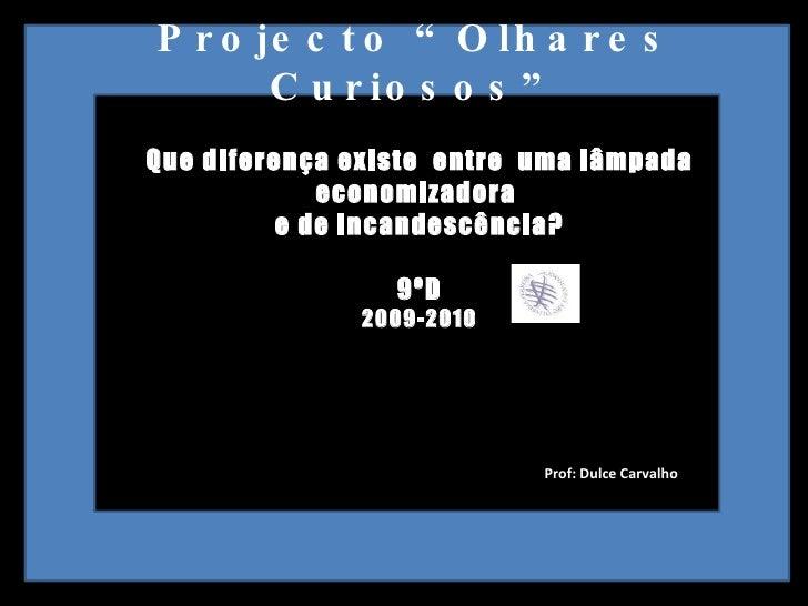 """Projecto """"Olhares Curiosos"""" Que diferença existe  entre  uma lâmpada economizadora  e de incandescência? 9ºD 2009-2010 Pro..."""