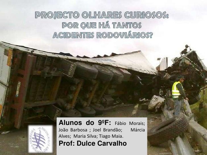 PROJECTO OLHARES CURIOSOS:<br />POR QUE HÁ TANTOS<br /> ACIDENTES RODOVIÁRIOS?<br />Alunos do 9ºF:Fábio Morais; João Barbo...
