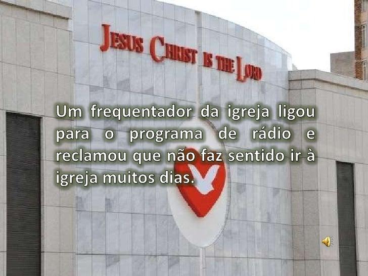Um frequentador da igreja ligou para o programa de rádio e reclamou que não faz sentido ir à igreja muitos dias.<br />