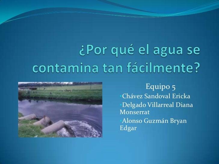 ¿Por qué el agua se contamina tan fácilmente?<br />Equipo 5<br /><ul><li>Chávez Sandoval Ericka