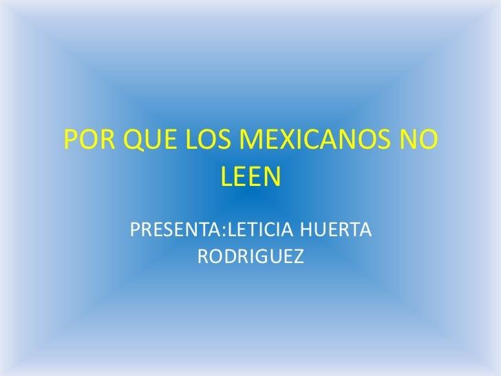 POR QUE LOS MEXICANOS NO          LEEN    PRESENTA:LETICIA HUERTA          RODRIGUEZ