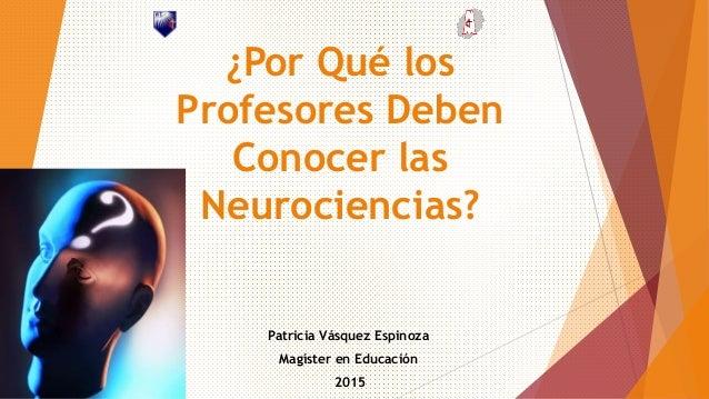 ¿Por Qué los Profesores Deben Conocer las Neurociencias? Patricia Vásquez Espinoza Magíster en Educación 2015