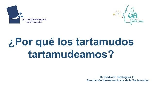 Dr. Pedro R. Rodríguez C. Asociación Iberoamericana de la Tartamudez ¿Por qué los tartamudos tartamudeamos?