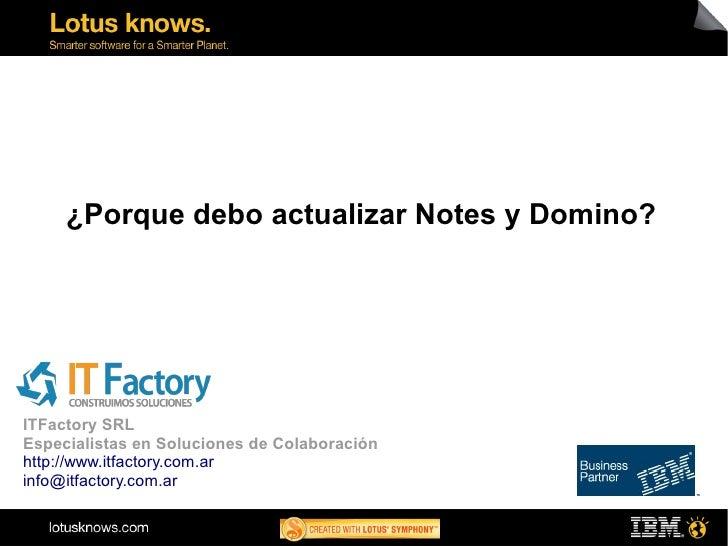 ¿Porque debo actualizar Notes y Domino?ITFactory SRLEspecialistas en Soluciones de Colaboraciónhttp://www.itfactory.com.ar...