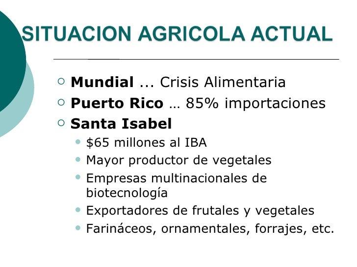    Mundial ... Crisis Alimentaria   Puerto Rico … 85% importaciones   Santa Isabel       $65 millones al IBA       Ma...