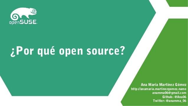 ¿Por qué open source? Ana María Martínez Gómez http://anamaria.martinezgomez.name anamma06@gmail.com Github: @Ana06 Twitte...