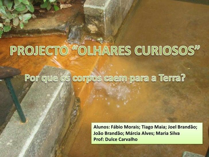 """PROJECTO """"OLHARES CURIOSOS""""<br />Por que os corpos caem para a Terra?<br />Alunos: Fábio Morais; Tiago Maia; Joel Brandão;..."""