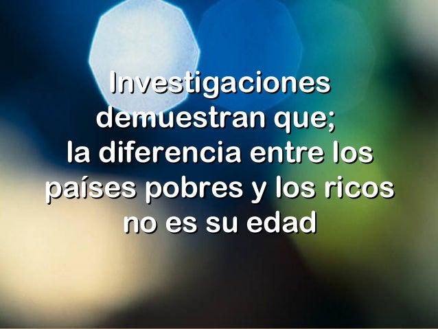 InvestigacionesInvestigaciones demuestran que;demuestran que; la diferencia entre losla diferencia entre los países pobres...