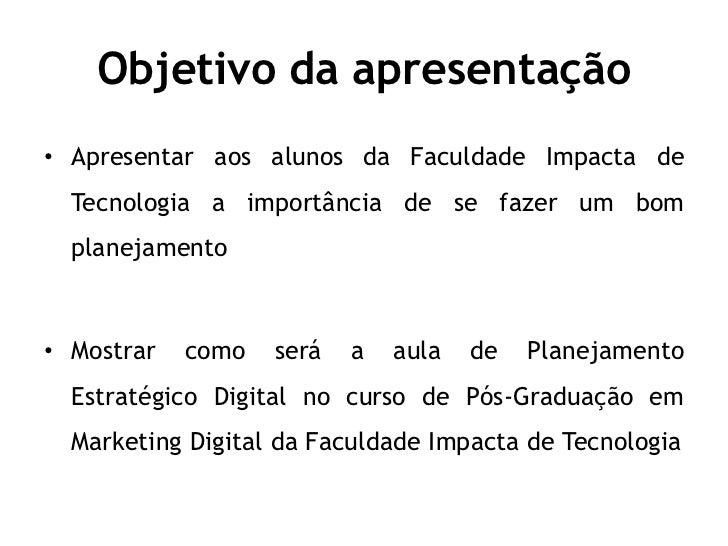 Objetivo da apresentação• Apresentar aos alunos da Faculdade Impacta de  Tecnologia a importância de se fazer um bom  plan...