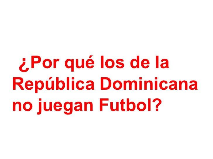 ¿ Por qué los de la  República Dominicana  no juegan Futbol?
