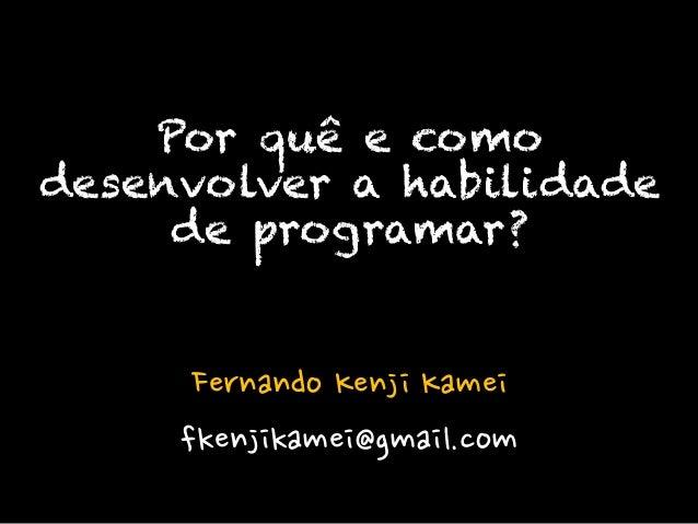 Fernando Kenji Kamei fkenjikamei@gmail.com Por quê e como desenvolver a habilidade de programar?