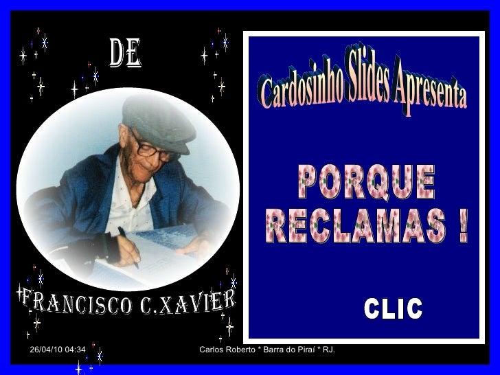 Cardosinho Slides Apresenta PORQUE  RECLAMAS ! CLIC De Francisco C.Xavier