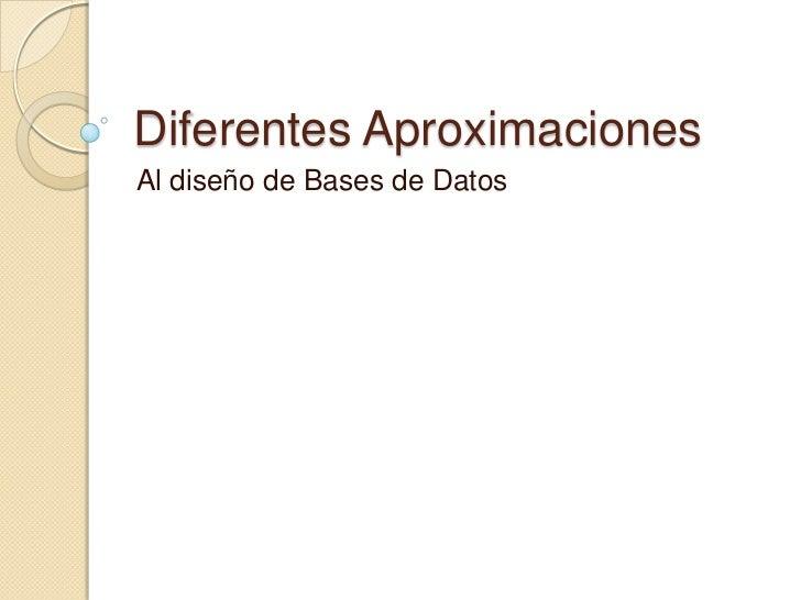 Diferentes Aproximaciones<br />Al diseño de Bases de Datos<br />
