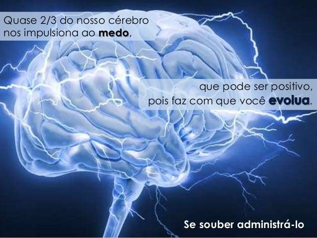 Quase 2/3 do nosso cérebro  nos impulsiona ao medo,  que pode ser positivo,  pois faz com que você .  Se souber administrá...