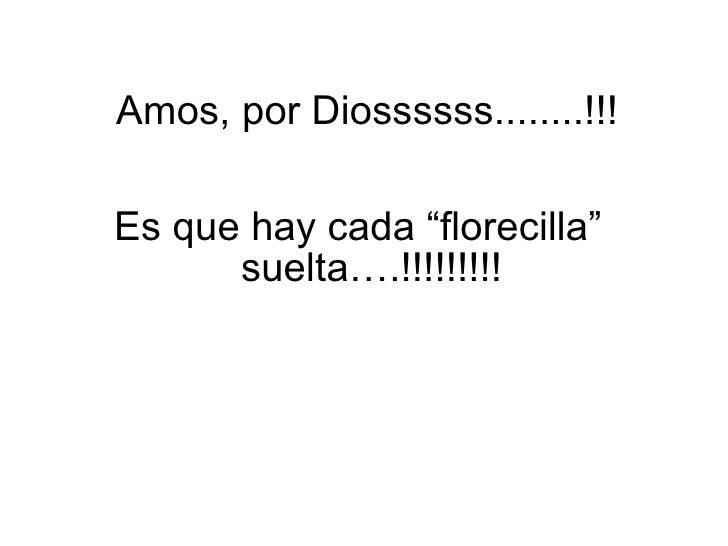 """<ul><li>Es que hay cada """"florecilla"""" suelta….!!!!!!!!! </li></ul>Amos, por Diossssss........!!!"""