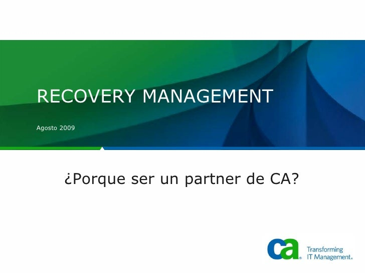 RECOVERY MANAGEMENT Agosto 2009 ¿Porque ser un partner de CA? Title text for Title or Divider pages should be either 40 pt...