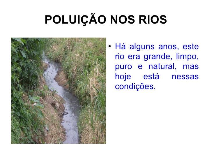 POLUIÇÃO NOS RIOS <ul><li>Há alguns anos, este rio era grande, limpo, puro e natural, mas hoje está nessas condições. </li...