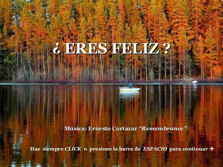 """Afm. ¿ ERES FELIZ ? Haz  siempre  CLICK   o  presione la barra de  ESPACIO  para continuar   Música: Ernesto Cortazar  """"R..."""