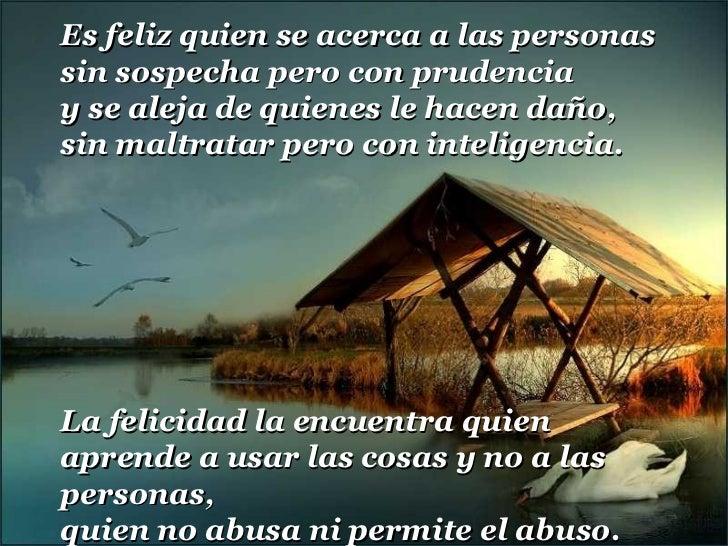 Es feliz quien se acerca a las personas sin sospecha pero con prudencia y se aleja de quienes le hacen daño, sin maltratar...