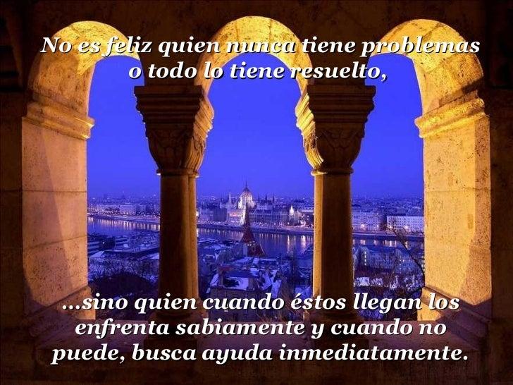 No es feliz quien nunca tiene problemas o todo lo tiene resuelto,  … sino quien cuando éstos llegan los enfrenta sabiament...