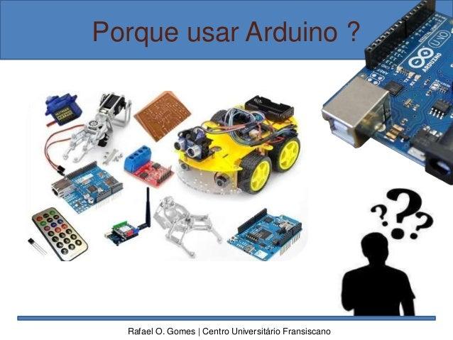 Porque usar Arduino ? Rafael O. Gomes | Centro Universitário Fransiscano