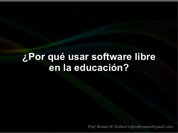 ¿Por qué usar software libre en la educación? Prof. Román H. Gelbort (elproferoman@gmail.com)