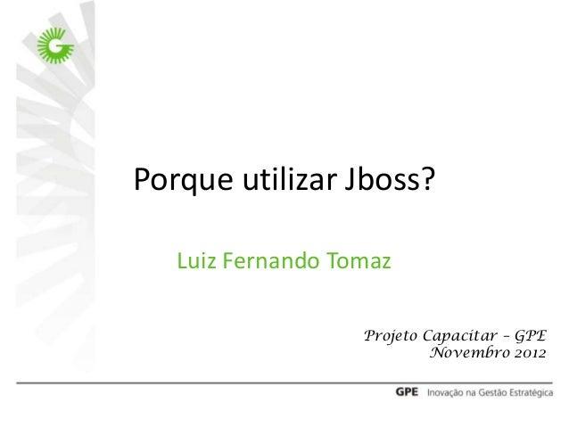Porque utilizar Jboss?   Luiz Fernando Tomaz                   Projeto Capacitar – GPE                            Novembro...
