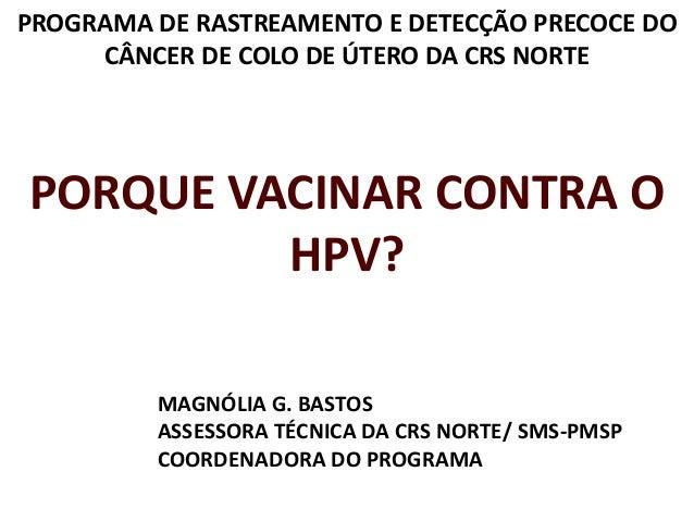 PROGRAMA DE RASTREAMENTO E DETECÇÃO PRECOCE DO CÂNCER DE COLO DE ÚTERO DA CRS NORTE PORQUE VACINAR CONTRA O HPV? MAGNÓLIA ...